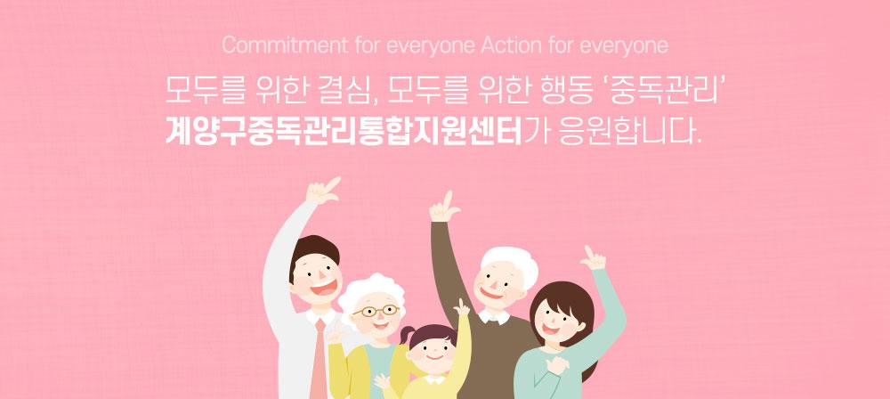Commitment for everyone Action for everyone 모두를 위한 결심, 모두를 위한 행동'중독관리'계양구중독관리통합지원센터가 응원합니다.